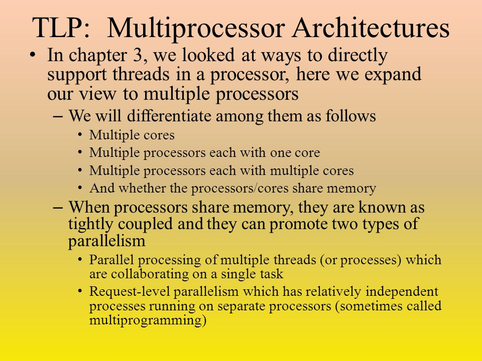 TLP: Multiprocessor Architectures In chapter 3, we looked at ways to directly support threads in a processor, here we expand our view to multiple proc