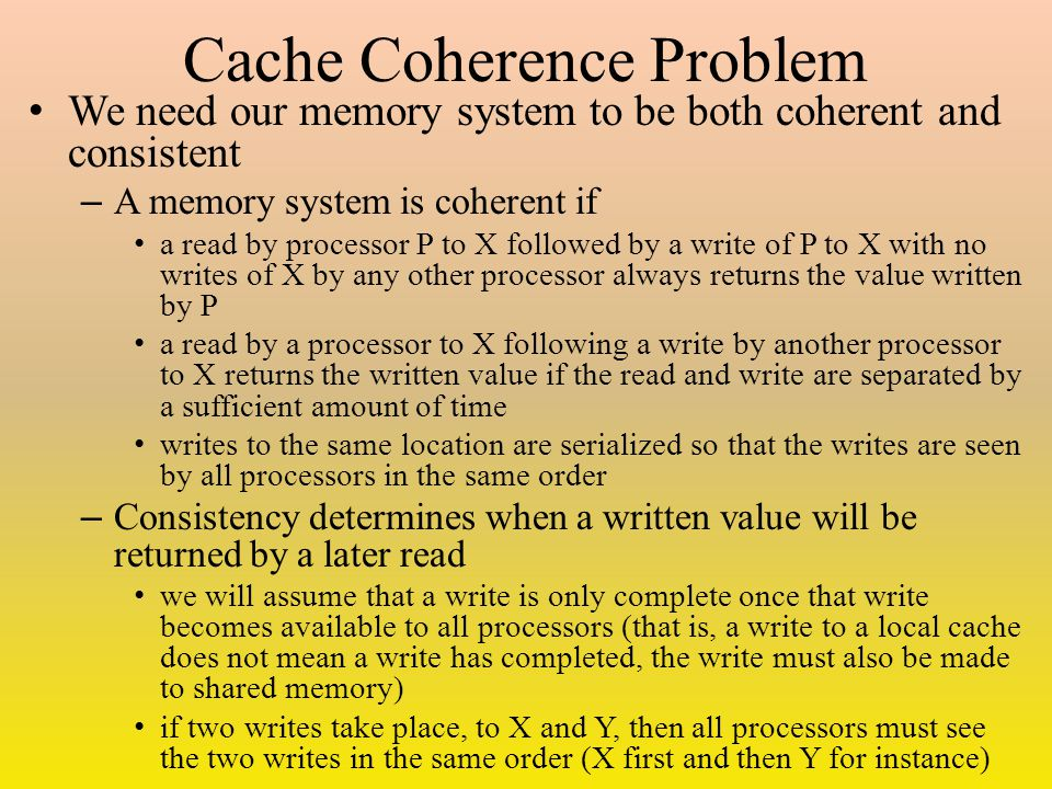 Cache Coherence Problem We need our memory system to be both coherent and consistent – A memory system is coherent if a read by processor P to X followed by a write of P to X with no writes of X by any other processor always returns the value written by P a read by a processor to X following a write by another processor to X returns the written value if the read and write are separated by a sufficient amount of time writes to the same location are serialized so that the writes are seen by all processors in the same order – Consistency determines when a written value will be returned by a later read we will assume that a write is only complete once that write becomes available to all processors (that is, a write to a local cache does not mean a write has completed, the write must also be made to shared memory) if two writes take place, to X and Y, then all processors must see the two writes in the same order (X first and then Y for instance)