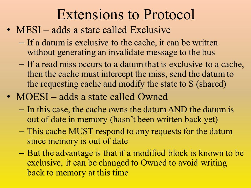 Extensions to Protocol MESI – adds a state called Exclusive – If a datum is exclusive to the cache, it can be written without generating an invalidate message to the bus – If a read miss occurs to a datum that is exclusive to a cache, then the cache must intercept the miss, send the datum to the requesting cache and modify the state to S (shared) MOESI – adds a state called Owned – In this case, the cache owns the datum AND the datum is out of date in memory (hasn't been written back yet) – This cache MUST respond to any requests for the datum since memory is out of date – But the advantage is that if a modified block is known to be exclusive, it can be changed to Owned to avoid writing back to memory at this time