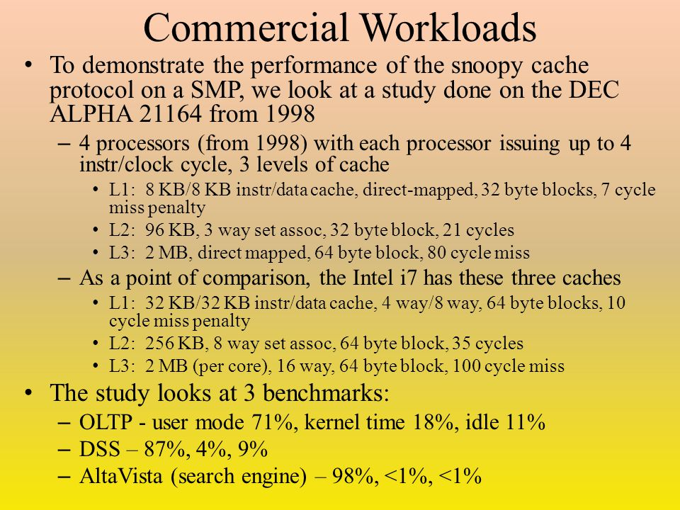 Commercial Workloads To demonstrate the performance of the snoopy cache protocol on a SMP, we look at a study done on the DEC ALPHA 21164 from 1998 – 4 processors (from 1998) with each processor issuing up to 4 instr/clock cycle, 3 levels of cache L1: 8 KB/8 KB instr/data cache, direct-mapped, 32 byte blocks, 7 cycle miss penalty L2: 96 KB, 3 way set assoc, 32 byte block, 21 cycles L3: 2 MB, direct mapped, 64 byte block, 80 cycle miss – As a point of comparison, the Intel i7 has these three caches L1: 32 KB/32 KB instr/data cache, 4 way/8 way, 64 byte blocks, 10 cycle miss penalty L2: 256 KB, 8 way set assoc, 64 byte block, 35 cycles L3: 2 MB (per core), 16 way, 64 byte block, 100 cycle miss The study looks at 3 benchmarks: – OLTP - user mode 71%, kernel time 18%, idle 11% – DSS – 87%, 4%, 9% – AltaVista (search engine) – 98%, <1%, <1%