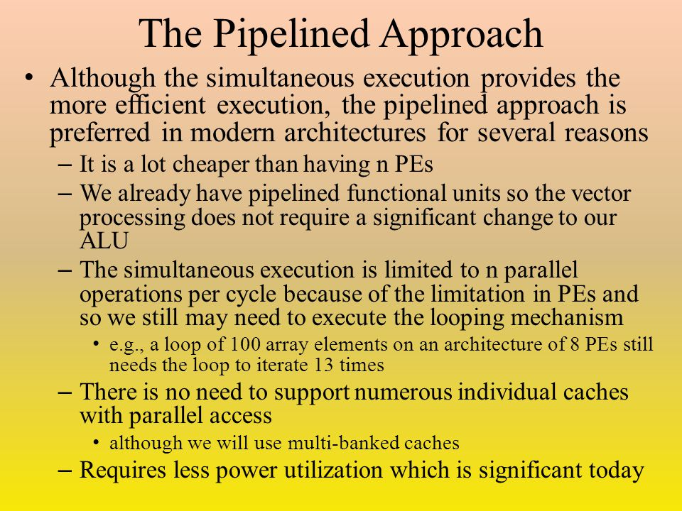 The Pipelined Approach Although the simultaneous execution provides the more efficient execution, the pipelined approach is preferred in modern architectures for several reasons – It is a lot cheaper than having n PEs – We already have pipelined functional units so the vector processing does not require a significant change to our ALU – The simultaneous execution is limited to n parallel operations per cycle because of the limitation in PEs and so we still may need to execute the looping mechanism e.g., a loop of 100 array elements on an architecture of 8 PEs still needs the loop to iterate 13 times – There is no need to support numerous individual caches with parallel access although we will use multi-banked caches – Requires less power utilization which is significant today
