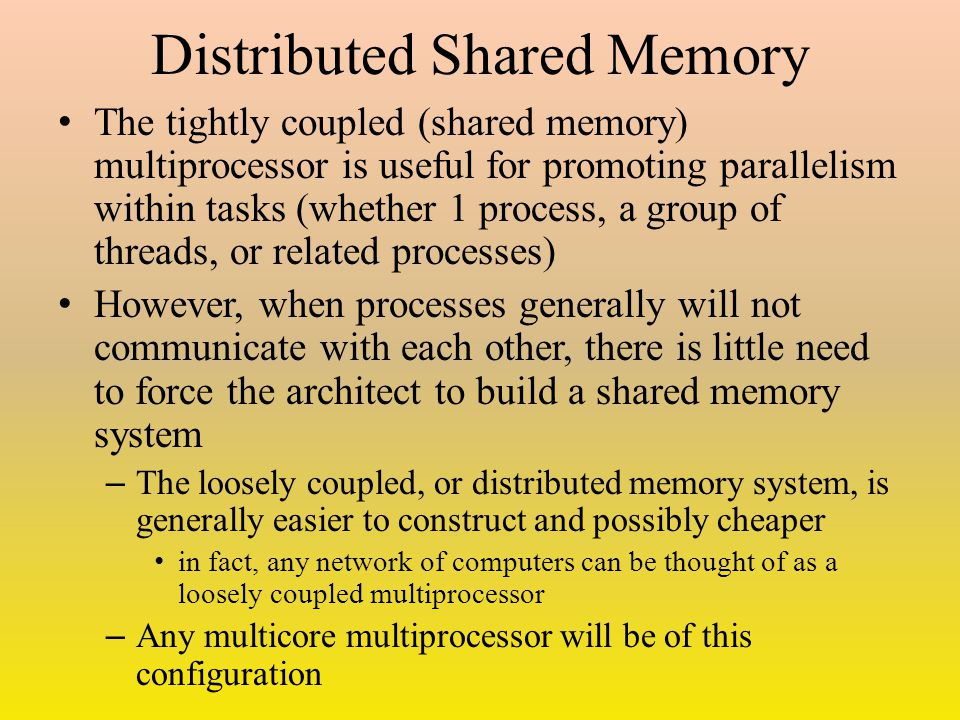 Distributed Shared Memory The tightly coupled (shared memory) multiprocessor is useful for promoting parallelism within tasks (whether 1 process, a group of threads, or related processes) However, when processes generally will not communicate with each other, there is little need to force the architect to build a shared memory system – The loosely coupled, or distributed memory system, is generally easier to construct and possibly cheaper in fact, any network of computers can be thought of as a loosely coupled multiprocessor – Any multicore multiprocessor will be of this configuration