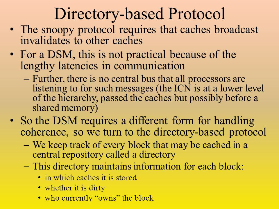 Directory-based Protocol The snoopy protocol requires that caches broadcast invalidates to other caches For a DSM, this is not practical because of the lengthy latencies in communication – Further, there is no central bus that all processors are listening to for such messages (the ICN is at a lower level of the hierarchy, passed the caches but possibly before a shared memory) So the DSM requires a different form for handling coherence, so we turn to the directory-based protocol – We keep track of every block that may be cached in a central repository called a directory – This directory maintains information for each block: in which caches it is stored whether it is dirty who currently owns the block