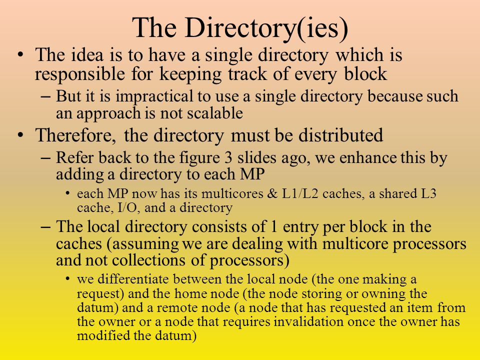 The Directory(ies) The idea is to have a single directory which is responsible for keeping track of every block – But it is impractical to use a single directory because such an approach is not scalable Therefore, the directory must be distributed – Refer back to the figure 3 slides ago, we enhance this by adding a directory to each MP each MP now has its multicores & L1/L2 caches, a shared L3 cache, I/O, and a directory – The local directory consists of 1 entry per block in the caches (assuming we are dealing with multicore processors and not collections of processors) we differentiate between the local node (the one making a request) and the home node (the node storing or owning the datum) and a remote node (a node that has requested an item from the owner or a node that requires invalidation once the owner has modified the datum)