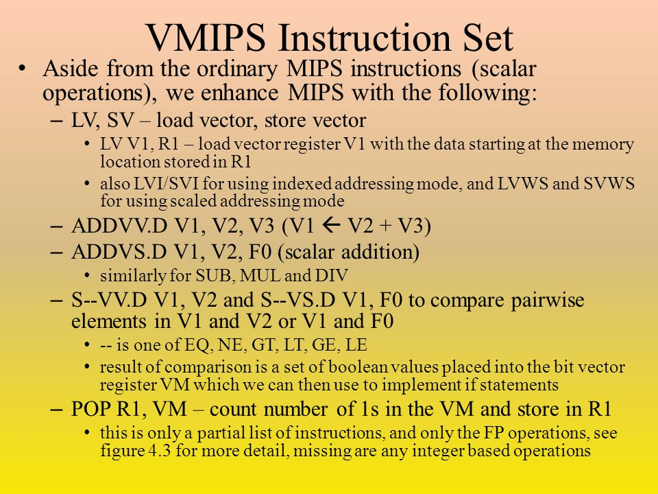 VMIPS Instruction Set Aside from the ordinary MIPS instructions (scalar operations), we enhance MIPS with the following: – LV, SV – load vector, store