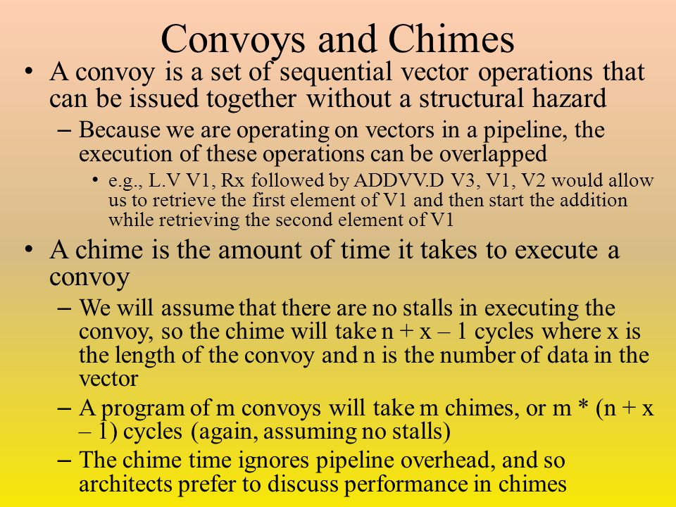Convoys and Chimes A convoy is a set of sequential vector operations that can be issued together without a structural hazard – Because we are operating on vectors in a pipeline, the execution of these operations can be overlapped e.g., L.V V1, Rx followed by ADDVV.D V3, V1, V2 would allow us to retrieve the first element of V1 and then start the addition while retrieving the second element of V1 A chime is the amount of time it takes to execute a convoy – We will assume that there are no stalls in executing the convoy, so the chime will take n + x – 1 cycles where x is the length of the convoy and n is the number of data in the vector – A program of m convoys will take m chimes, or m * (n + x – 1) cycles (again, assuming no stalls) – The chime time ignores pipeline overhead, and so architects prefer to discuss performance in chimes