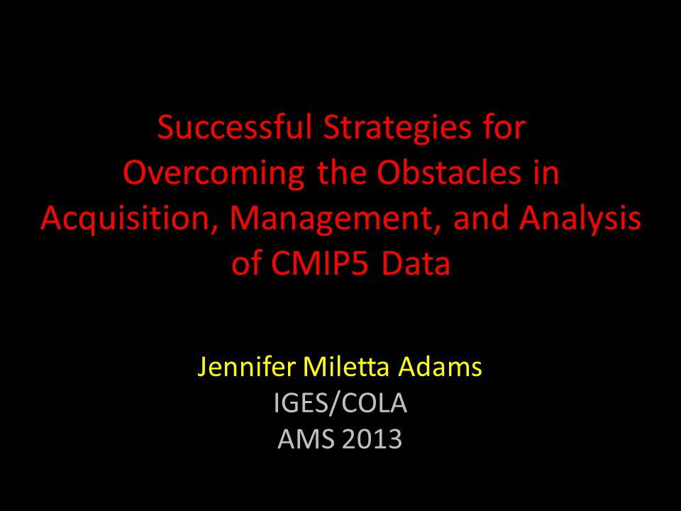 Successful Strategies for Overcoming the Obstacles in Acquisition, Management, and Analysis of CMIP5 Data Jennifer Miletta Adams IGES/COLA AMS 2013