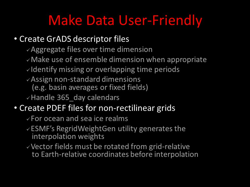 Make Data User-Friendly Create GrADS descriptor files Aggregate files over time dimension Make use of ensemble dimension when appropriate Identify missing or overlapping time periods Assign non-standard dimensions (e.g.