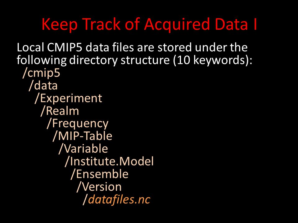 Keep Track of Acquired Data I Local CMIP5 data files are stored under the following directory structure (10 keywords): /cmip5 /data /Experiment /Realm /Frequency /MIP-Table /Variable /Institute.Model /Ensemble /Version /datafiles.nc