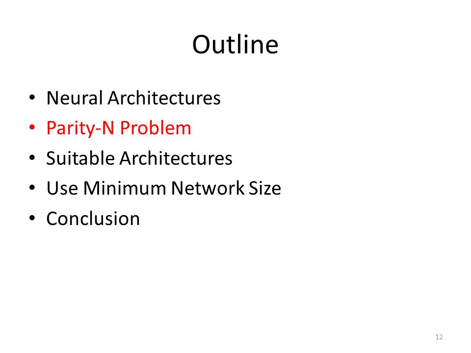 Outline Neural Architectures Parity-N Problem Suitable Architectures Use Minimum Network Size Conclusion 12