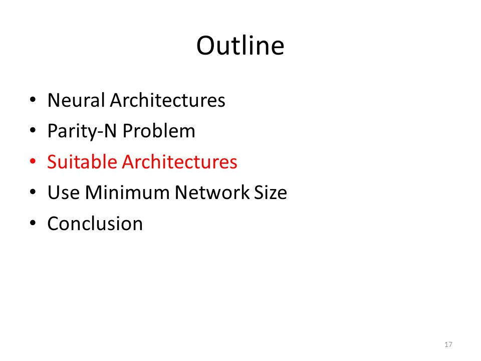 Outline Neural Architectures Parity-N Problem Suitable Architectures Use Minimum Network Size Conclusion 17