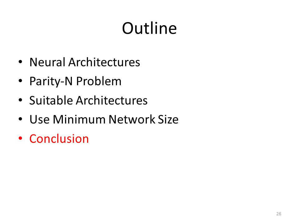 Outline Neural Architectures Parity-N Problem Suitable Architectures Use Minimum Network Size Conclusion 26