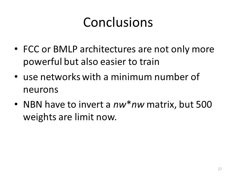 Conclusions FCC or BMLP architectures are not only more powerful but also easier to train use networks with a minimum number of neurons NBN have to invert a nw*nw matrix, but 500 weights are limit now.