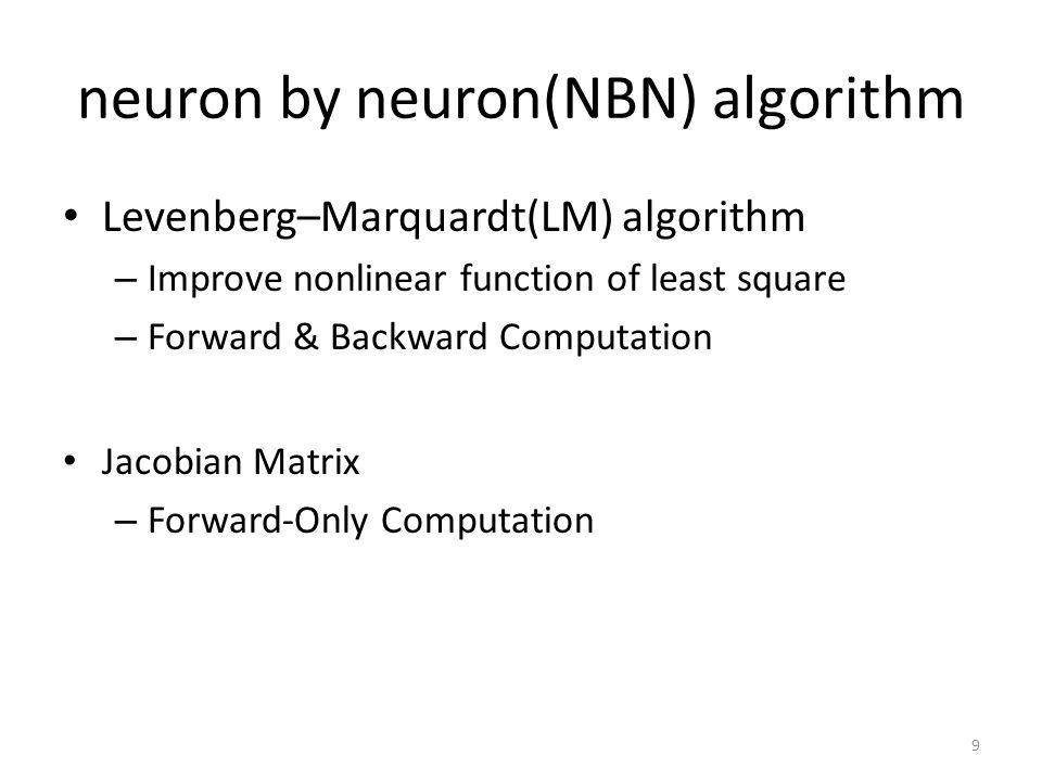 neuron by neuron(NBN) algorithm Levenberg–Marquardt(LM) algorithm – Improve nonlinear function of least square – Forward & Backward Computation Jacobian Matrix – Forward-Only Computation 9