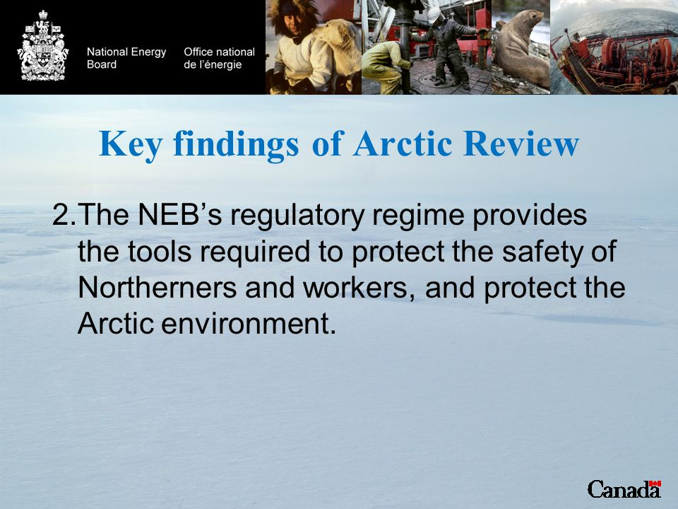 Key findings of Arctic Review 2.The NEB's regulatory regime provides the tools required to protect the safety of Northerners and workers, and protect the Arctic environment.