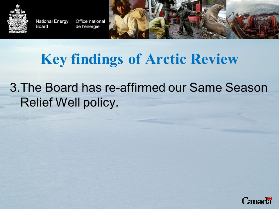 Key findings of Arctic Review 3.The Board has re-affirmed our Same Season Relief Well policy.