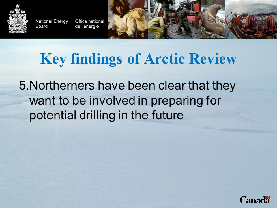 Key findings of Arctic Review 5.Northerners have been clear that they want to be involved in preparing for potential drilling in the future