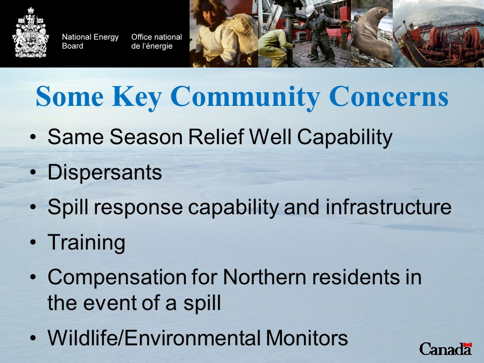 Some Key Community Concerns Same Season Relief Well Capability Dispersants Spill response capability and infrastructure Training Compensation for Northern residents in the event of a spill Wildlife/Environmental Monitors