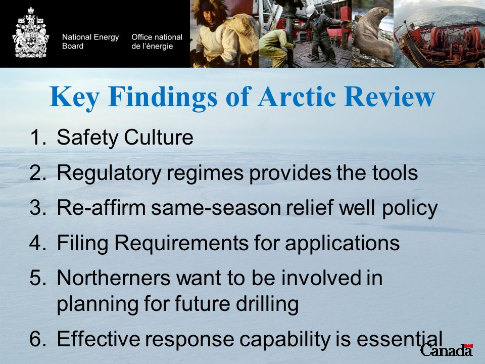 Key Findings of Arctic Review 1.Safety Culture 2.Regulatory regimes provides the tools 3.Re-affirm same-season relief well policy 4.Filing Requirements for applications 5.Northerners want to be involved in planning for future drilling 6.Effective response capability is essential