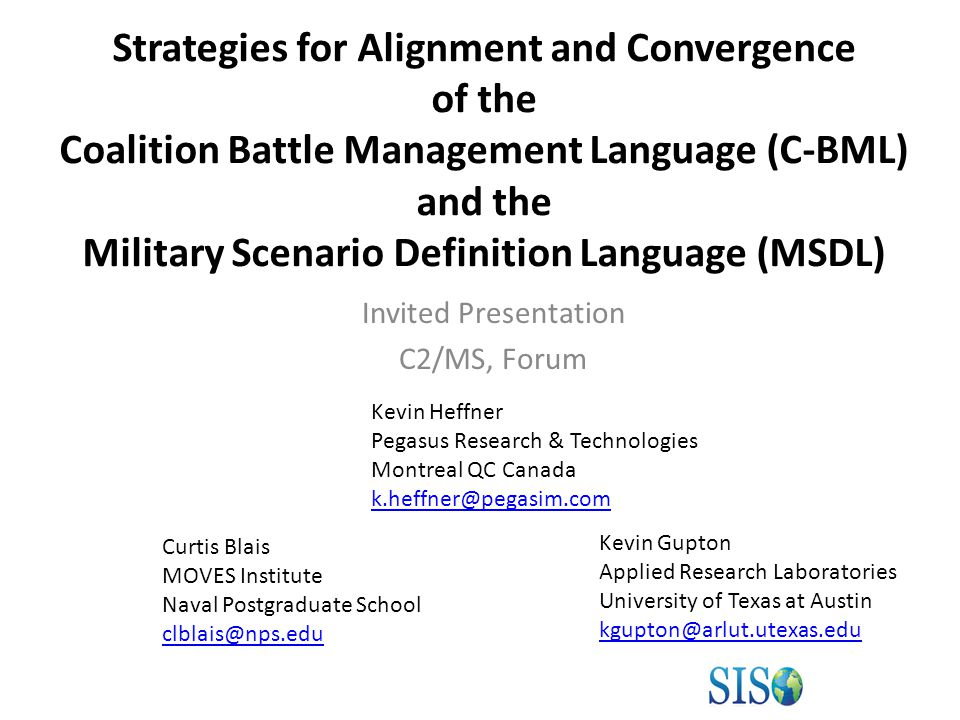 Strategies for Alignment and Convergence of the Coalition Battle Management Language (C-BML) and the Military Scenario Definition Language (MSDL) Invited Presentation C2/MS, Forum Curtis Blais MOVES Institute Naval Postgraduate School clblais@nps.edu Kevin Gupton Applied Research Laboratories University of Texas at Austin kgupton@arlut.utexas.edu Kevin Heffner Pegasus Research & Technologies Montreal QC Canada k.heffner@pegasim.com