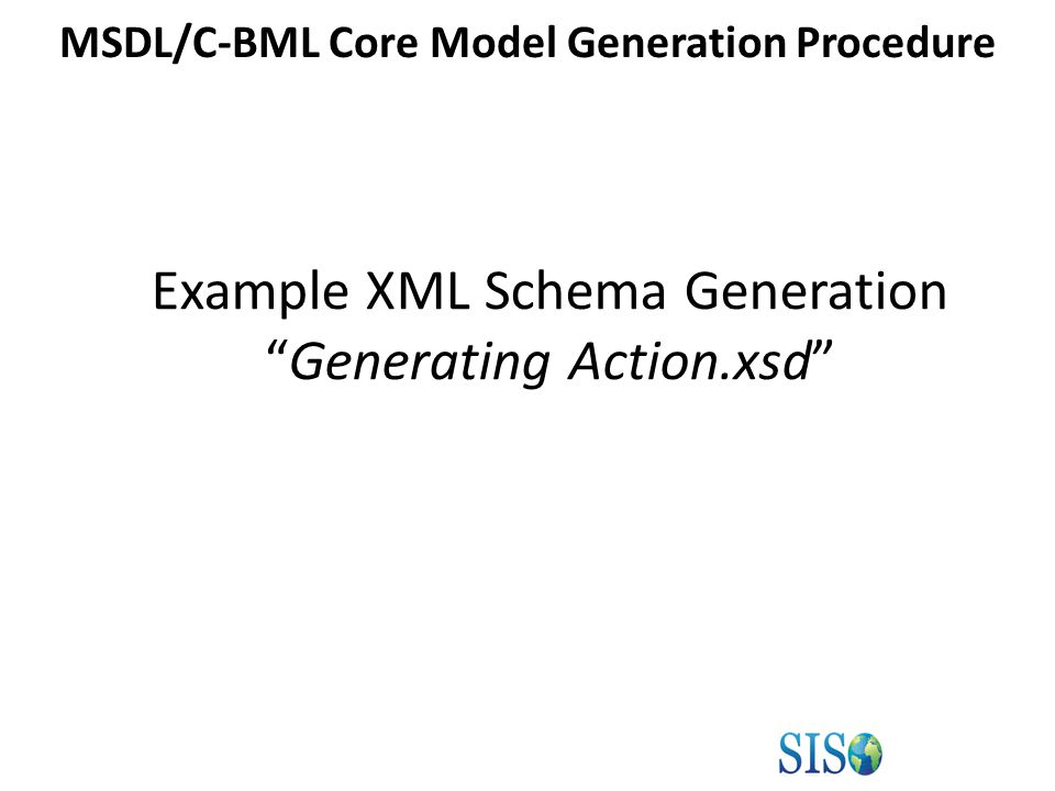 Example XML Schema Generation Generating Action.xsd MSDL/C-BML Core Model Generation Procedure