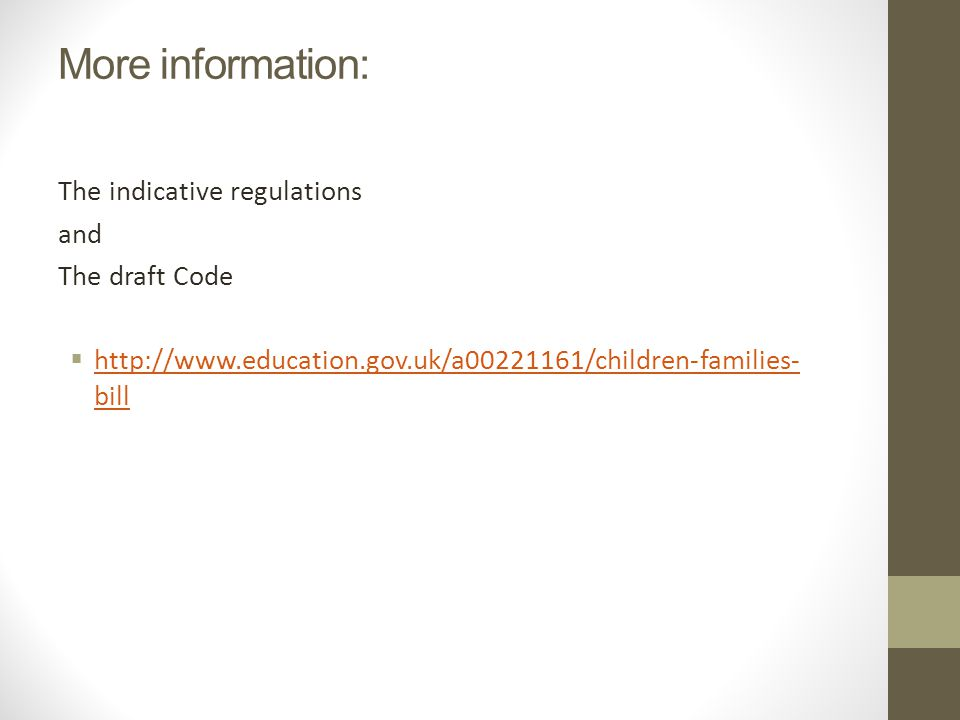 More information: The indicative regulations and The draft Code  http://www.education.gov.uk/a00221161/children-families- bill http://www.education.gov.uk/a00221161/children-families- bill