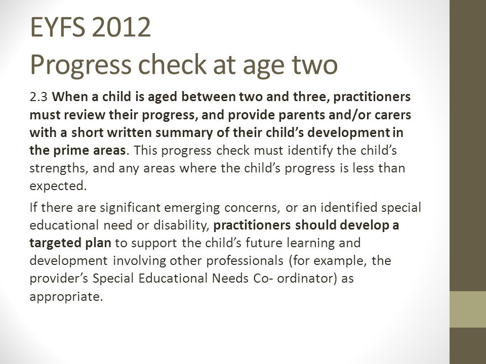 EYFS 2012 Progress check at age two 2.3 When a child is aged between two and three, practitioners must review their progress, and provide parents and/or carers with a short written summary of their child's development in the prime areas.