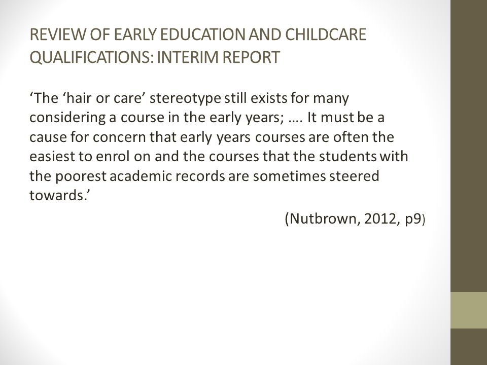 REVIEW OF EARLY EDUCATION AND CHILDCARE QUALIFICATIONS: INTERIM REPORT 'The 'hair or care' stereotype still exists for many considering a course in the early years; ….