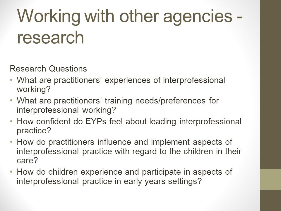 Working with other agencies - research Research Questions What are practitioners' experiences of interprofessional working.