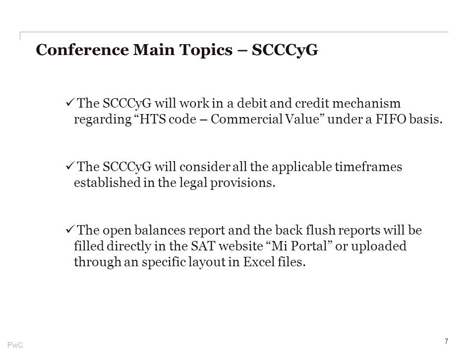 PwC Conference Main Topics – SCCCyG 8 CreditDebit + Open balance + IN + V1 + … - RT – V1 – F4 - … = Balance Account per month and HTS code Type of information InformationFont Open balancesTaxpayer report Temporary imports subject to creditSAAI Back flush reportsTaxpayer report