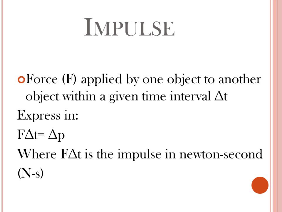 I MPULSE Force (F) applied by one object to another object within a given time interval ∆t Express in: F∆t= ∆p Where F∆t is the impulse in newton-second (N-s)