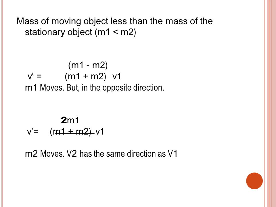 Mass of moving object less than the mass of the stationary object (m 1 < m 2 ) (m 1 - m 2 ) v' = (m 1 + m 2 ) v1 m1 Moves.