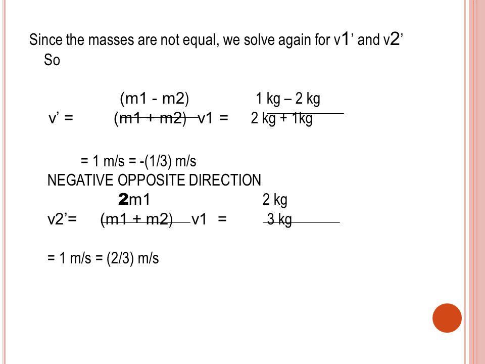 Since the masses are not equal, we solve again for v 1 ' and v 2 ' So (m 1 - m 2 ) 1 kg – 2 kg v' = (m 1 + m 2 ) v1 = 2 kg + 1kg = 1 m/s = -(1/3) m/s NEGATIVE OPPOSITE DIRECTION 2 m1 2 kg v2'= (m 1 + m 2 ) v1 = 3 kg = 1 m/s = (2/3) m/s