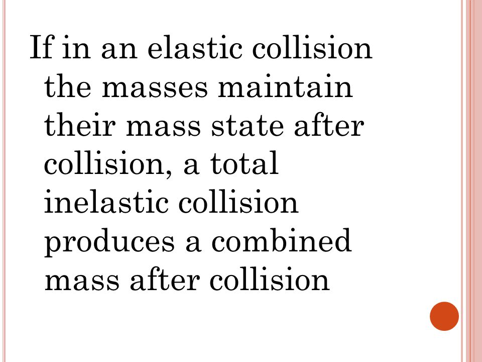 If in an elastic collision the masses maintain their mass state after collision, a total inelastic collision produces a combined mass after collision