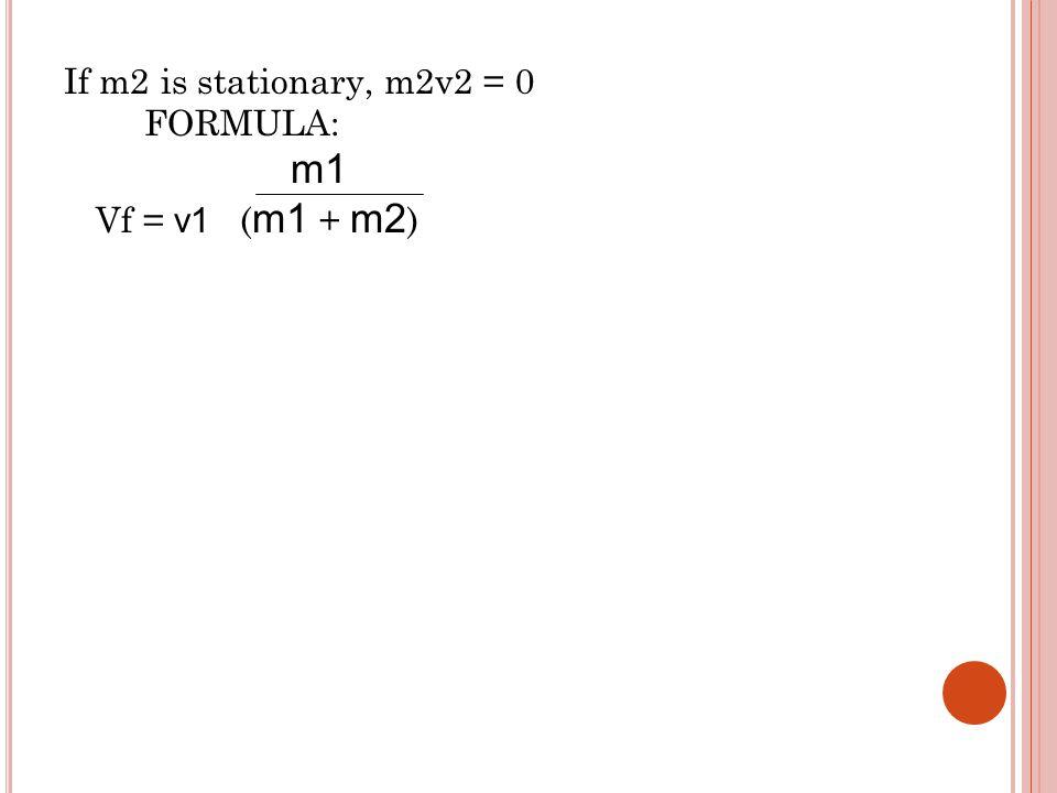 If m2 is stationary, m2v2 = 0 FORMULA: m1 Vf = v1 ( m1 + m2 )