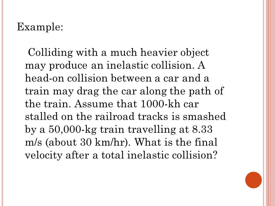 Example: Colliding with a much heavier object may produce an inelastic collision.