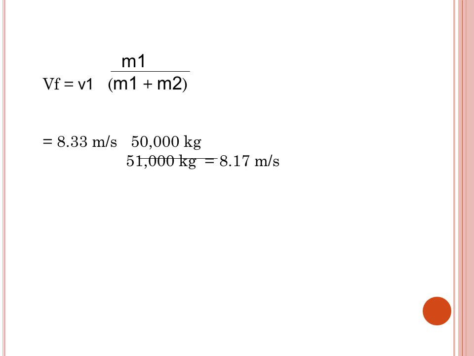 m1 Vf = v1 ( m1 + m2 ) = 8.33 m/s 50,000 kg 51,000 kg = 8.17 m/s