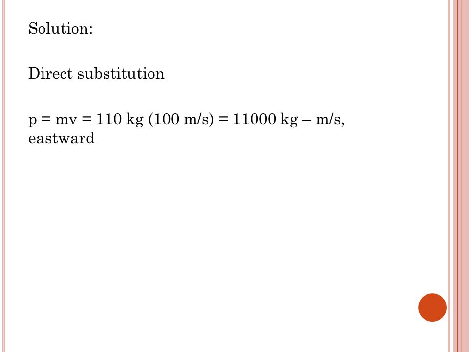 Solution: Direct substitution p = mv = 110 kg (100 m/s) = 11000 kg – m/s, eastward