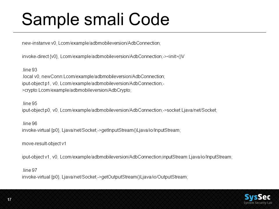 17 Sample smali Code new-instanve v0, Lcom/example/adbmobileversion/AdbConnection; invoke-direct {v0}, Lcom/example/adbmobileversion/AdbConnection;-> ()V.line 93.local v0, newConn:Lcom/example/adbmobileversion/AdbConnection; iput-object p1, v0, Lcom/example/adbmobileversion/AdbConnection;- >crypto:Lcom/example/adbmobileversion/AdbCrypto;.line 95 iput-object p0, v0, Lcom/example/adbmobileversion/AdbConnection;->socket:Ljava/net/Socket;.line 96 invoke-virtual {p0}, Ljava/net/Socket;->getInputStream()Ljava/io/InputStream; move-result-object v1 iput-object v1, v0, Lcom/example/adbmobileversion/AdbConnection;inputStream:Ljava/io/InputStream;.line 97 invoke-virtual {p0}, Ljava/net/Socket;->getOutputStream()Ljava/io/OutputStream;