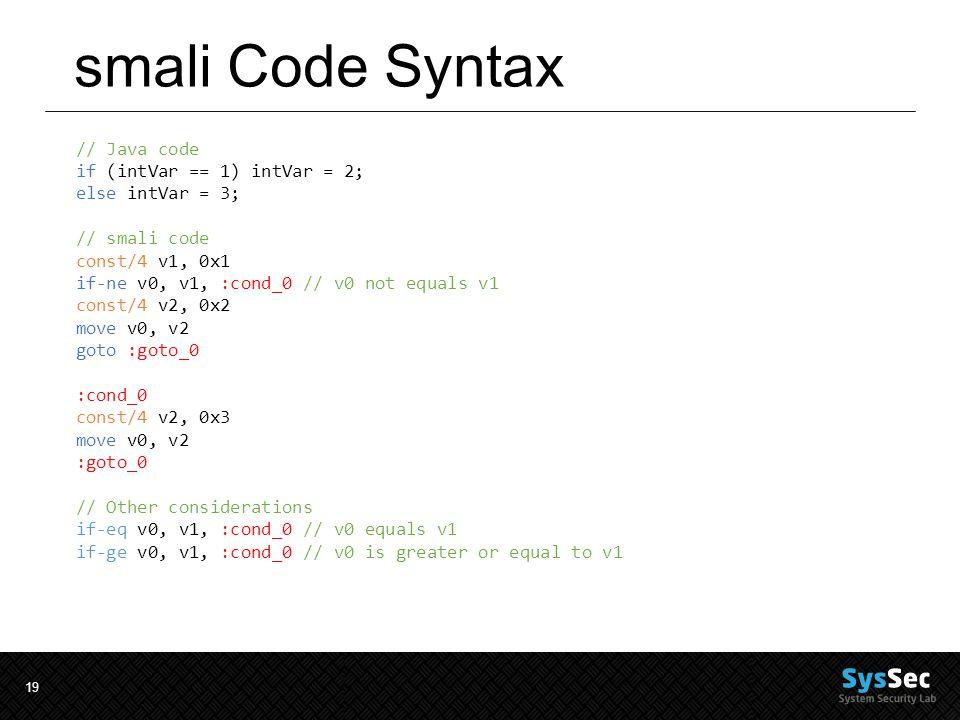 19 smali Code Syntax // Java code if (intVar == 1) intVar = 2; else intVar = 3; // smali code const/4 v1, 0x1 if-ne v0, v1, :cond_0 // v0 not equals v1 const/4 v2, 0x2 move v0, v2 goto :goto_0 :cond_0 const/4 v2, 0x3 move v0, v2 :goto_0 // Other considerations if-eq v0, v1, :cond_0 // v0 equals v1 if-ge v0, v1, :cond_0 // v0 is greater or equal to v1