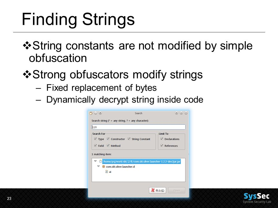 23 Finding Strings  String constants are not modified by simple obfuscation  Strong obfuscators modify strings –Fixed replacement of bytes –Dynamically decrypt string inside code