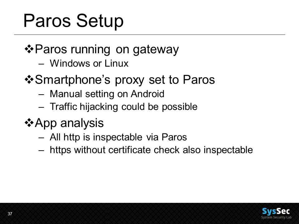 37 Paros Setup  Paros running on gateway –Windows or Linux  Smartphone's proxy set to Paros –Manual setting on Android –Traffic hijacking could be possible  App analysis –All http is inspectable via Paros –https without certificate check also inspectable
