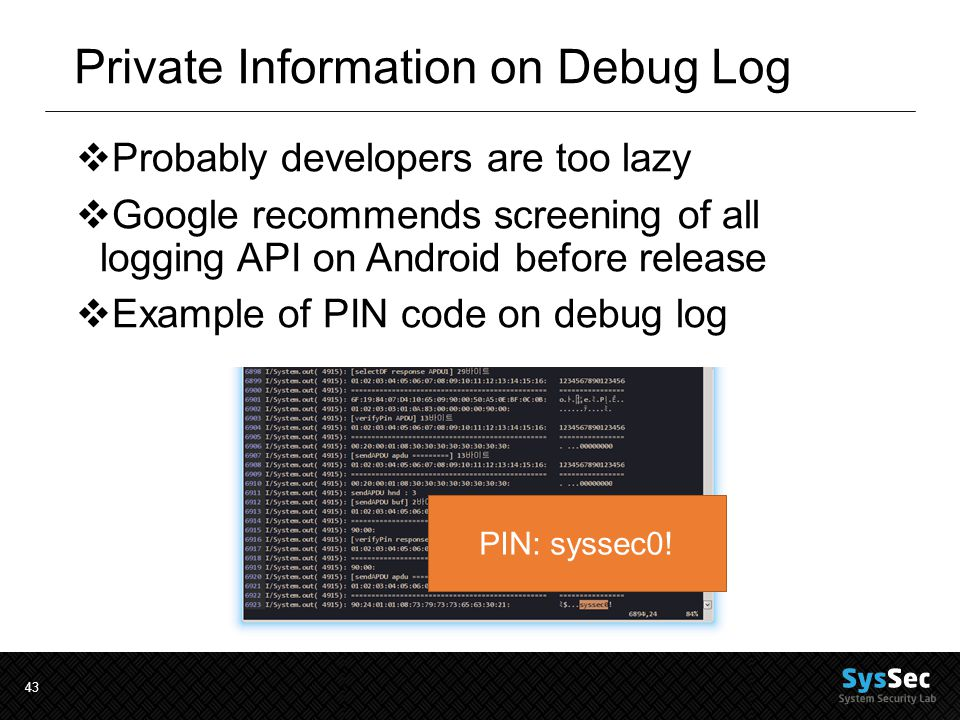 43 Private Information on Debug Log  Probably developers are too lazy  Google recommends screening of all logging API on Android before release  Example of PIN code on debug log PIN: syssec0!