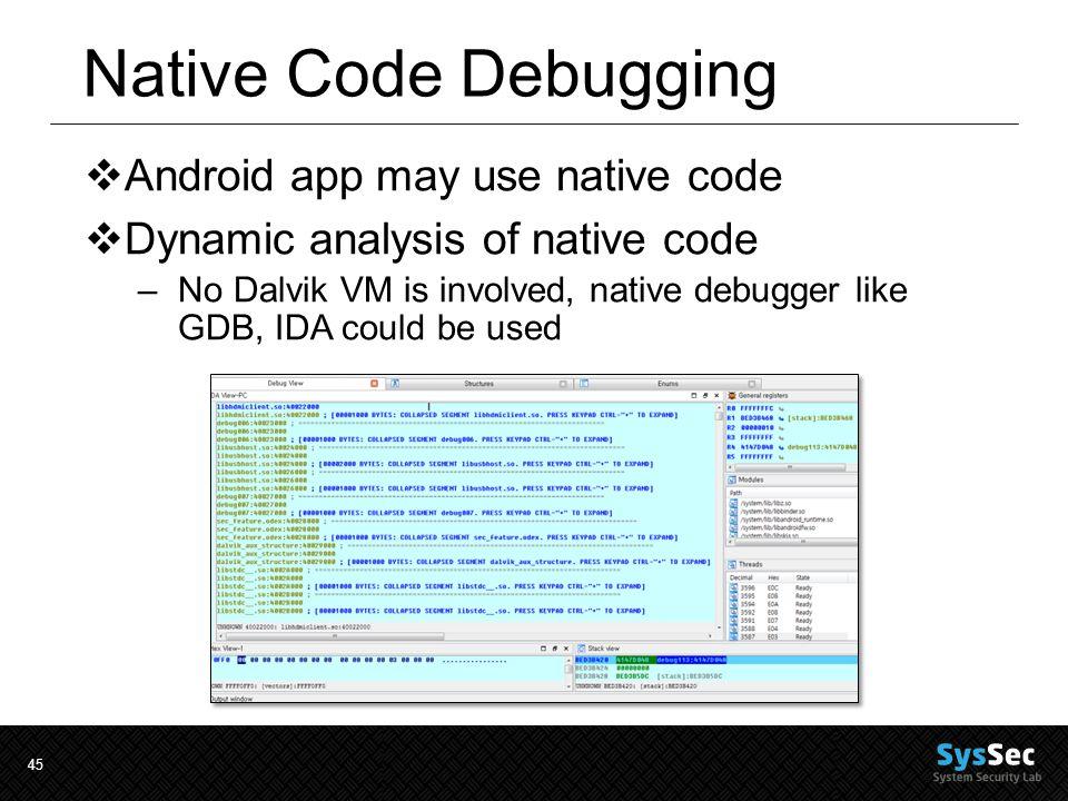 45 Native Code Debugging  Android app may use native code  Dynamic analysis of native code –No Dalvik VM is involved, native debugger like GDB, IDA