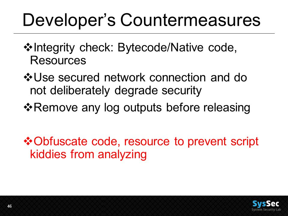 46 Developer's Countermeasures  Integrity check: Bytecode/Native code, Resources  Use secured network connection and do not deliberately degrade security  Remove any log outputs before releasing  Obfuscate code, resource to prevent script kiddies from analyzing