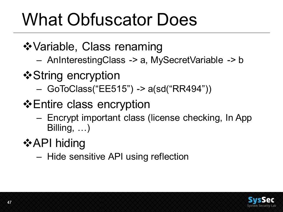 47 What Obfuscator Does  Variable, Class renaming –AnInterestingClass -> a, MySecretVariable -> b  String encryption –GoToClass( EE515 ) -> a(sd( RR494 ))  Entire class encryption –Encrypt important class (license checking, In App Billing, …)  API hiding –Hide sensitive API using reflection