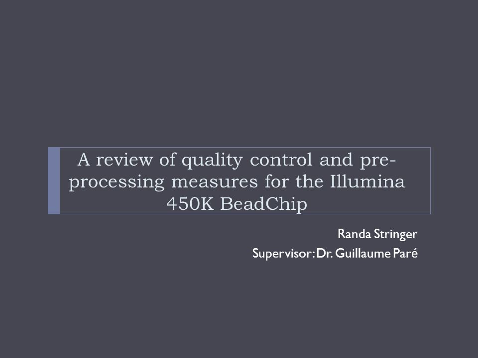Randa Stringer Supervisor: Dr. Guillaume Par é A review of quality control and pre- processing measures for the Illumina 450K BeadChip