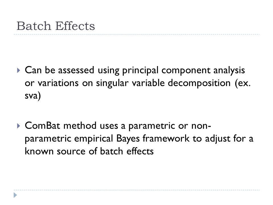 Batch Effects  Can be assessed using principal component analysis or variations on singular variable decomposition (ex. sva)  ComBat method uses a p