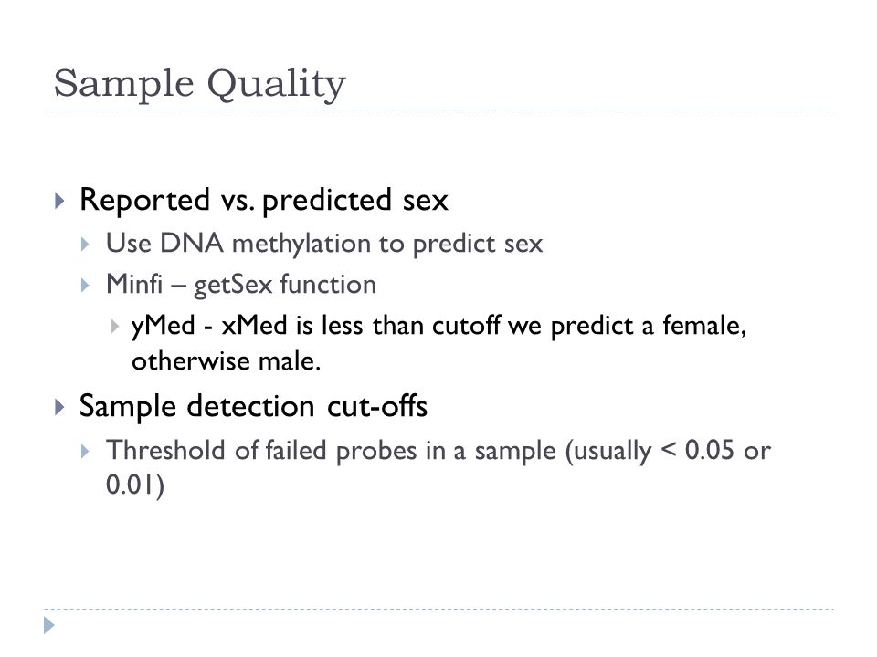 Sample Quality  Reported vs. predicted sex  Use DNA methylation to predict sex  Minfi – getSex function  yMed - xMed is less than cutoff we predic