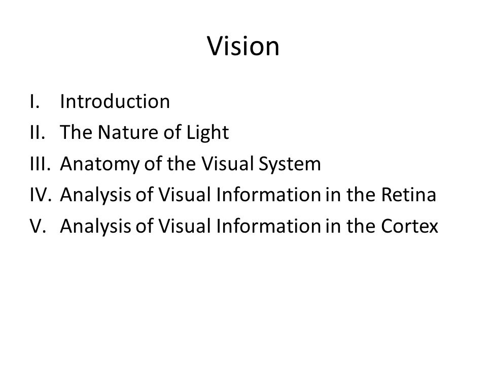 Vision I.Introduction II.The Nature of Light III.Anatomy of the Visual System IV.Analysis of Visual Information in the Retina V.Analysis of Visual Information in the Cortex